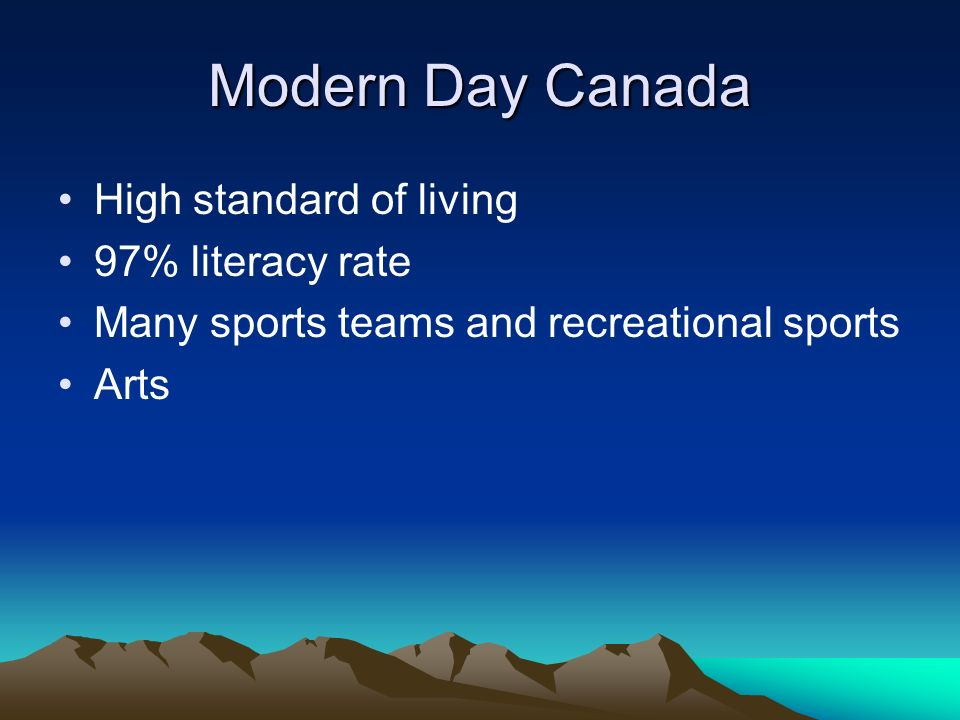 Modern Day Canada High standard of living 97% literacy rate Many sports teams and recreational sports Arts