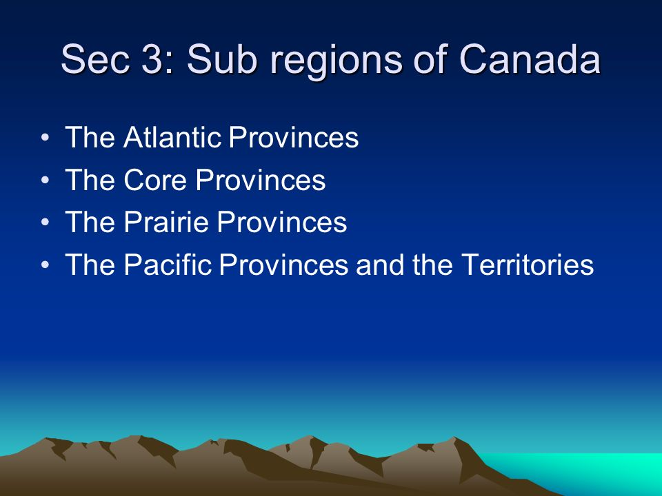 Sec 3: Sub regions of Canada The Atlantic Provinces The Core Provinces The Prairie Provinces The Pacific Provinces and the Territories