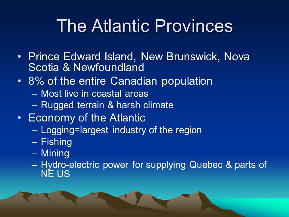 The Atlantic Provinces Prince Edward Island, New Brunswick, Nova Scotia & Newfoundland 8% of the entire Canadian population –Most live in coastal areas –Rugged terrain & harsh climate Economy of the Atlantic –Logging=largest industry of the region –Fishing –Mining –Hydro-electric power for supplying Quebec & parts of NE US