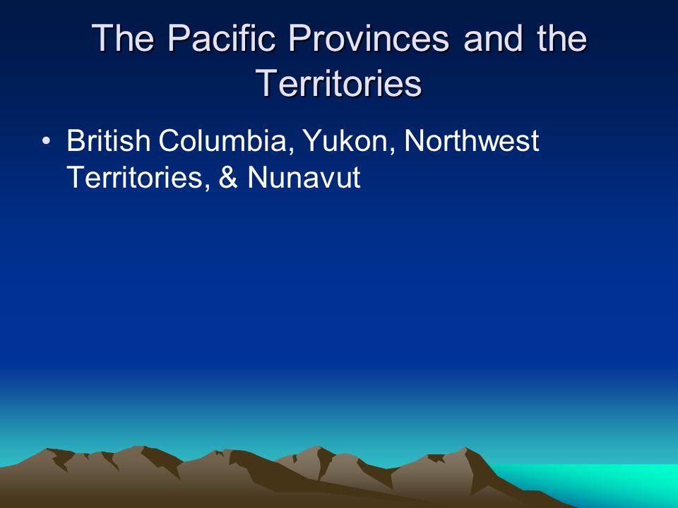 The Pacific Provinces and the Territories British Columbia, Yukon, Northwest Territories, & Nunavut