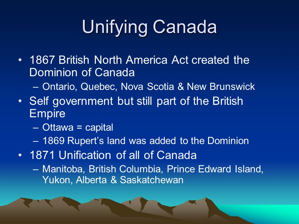 Unifying Canada 1867 British North America Act created the Dominion of Canada –Ontario, Quebec, Nova Scotia & New Brunswick Self government but still part of the British Empire –Ottawa = capital –1869 Rupert's land was added to the Dominion 1871 Unification of all of Canada –Manitoba, British Columbia, Prince Edward Island, Yukon, Alberta & Saskatchewan