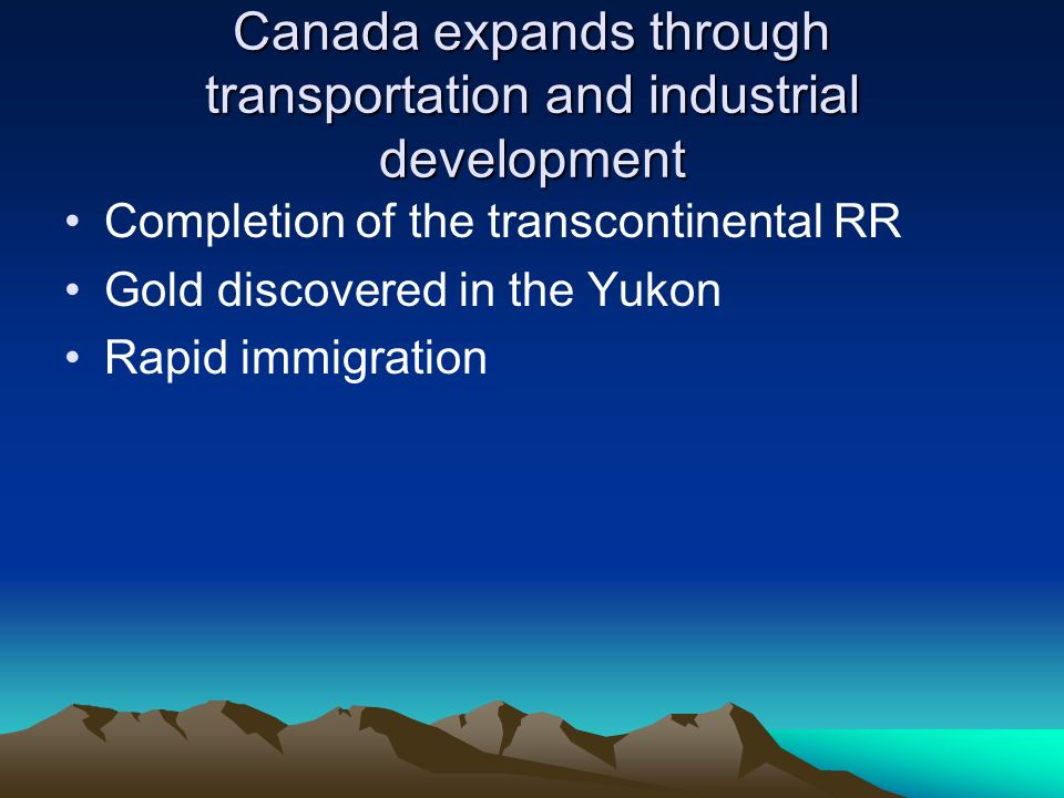Canada expands through transportation and industrial development Completion of the transcontinental RR Gold discovered in the Yukon Rapid immigration