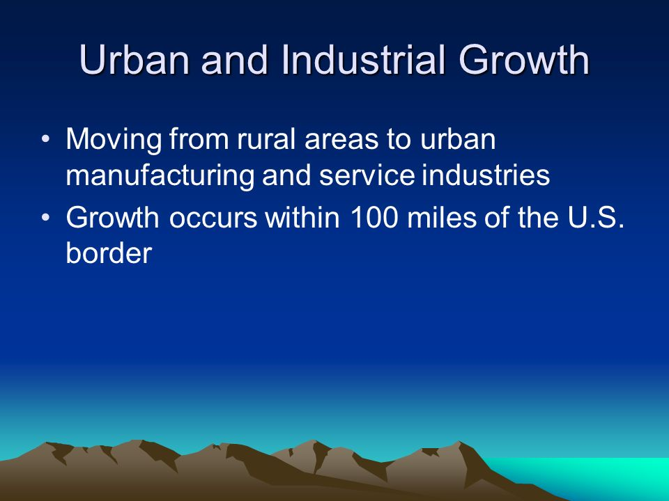 Urban and Industrial Growth Moving from rural areas to urban manufacturing and service industries Growth occurs within 100 miles of the U.S.