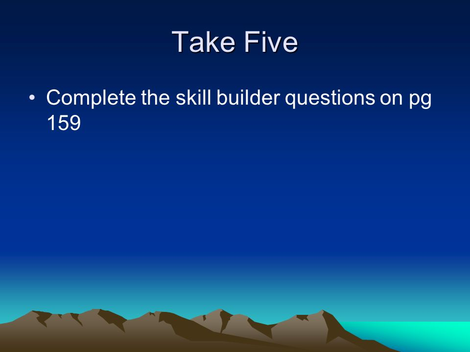 Take Five Complete the skill builder questions on pg 159