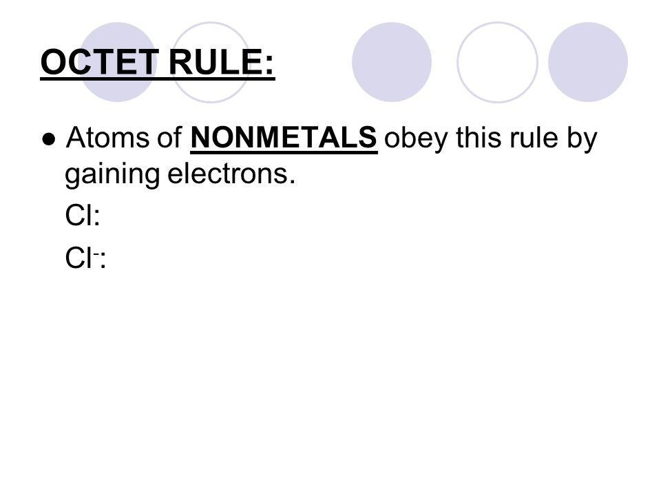 OCTET RULE: ● Atoms of NONMETALS obey this rule by gaining electrons. Cl: Cl - :