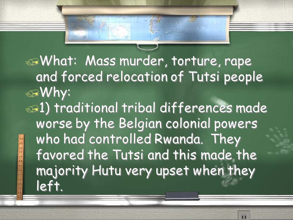 / What: Mass murder, torture, rape and forced relocation of Tutsi people / Why: / 1) traditional tribal differences made worse by the Belgian colonial powers who had controlled Rwanda.