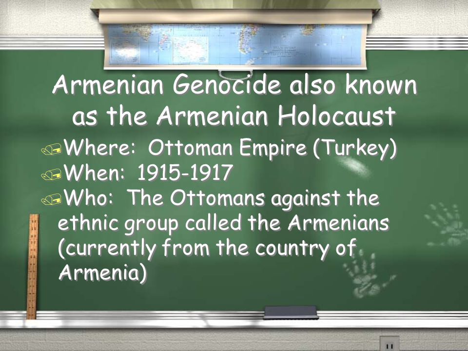 Armenian Genocide also known as the Armenian Holocaust / Where: Ottoman Empire (Turkey) / When: / Who: The Ottomans against the ethnic group called the Armenians (currently from the country of Armenia) / Where: Ottoman Empire (Turkey) / When: / Who: The Ottomans against the ethnic group called the Armenians (currently from the country of Armenia)