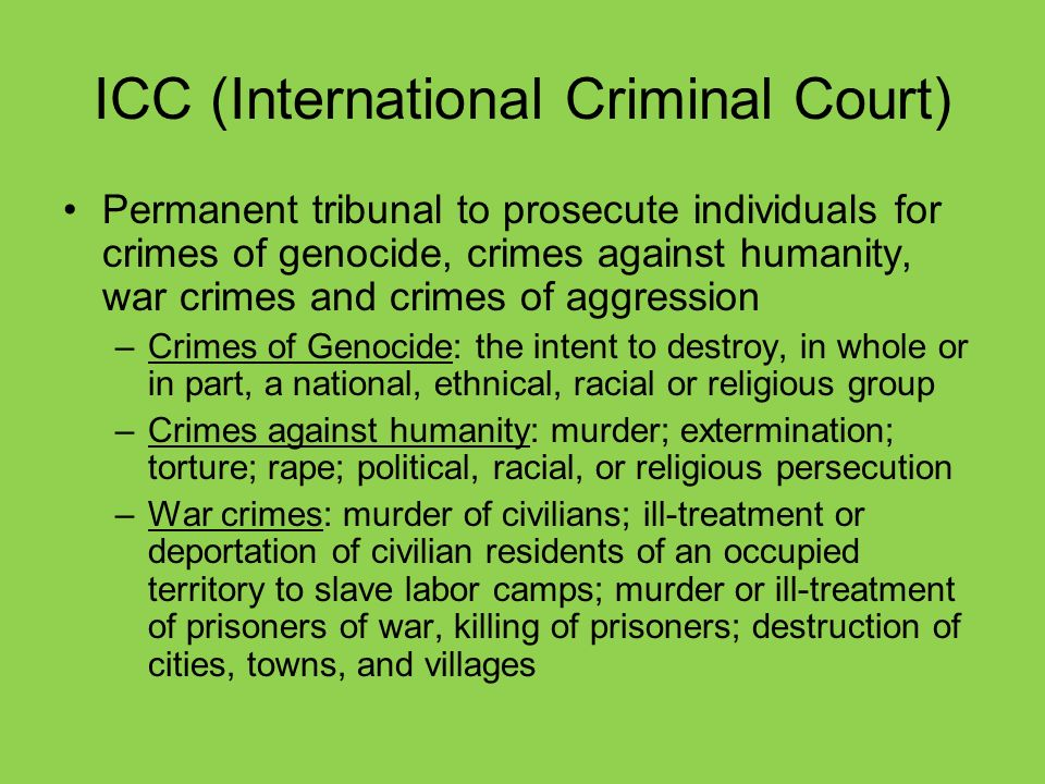 ICC (International Criminal Court) Permanent tribunal to prosecute individuals for crimes of genocide, crimes against humanity, war crimes and crimes of aggression –Crimes of Genocide: the intent to destroy, in whole or in part, a national, ethnical, racial or religious group –Crimes against humanity: murder; extermination; torture; rape; political, racial, or religious persecution –War crimes: murder of civilians; ill-treatment or deportation of civilian residents of an occupied territory to slave labor camps; murder or ill-treatment of prisoners of war, killing of prisoners; destruction of cities, towns, and villages