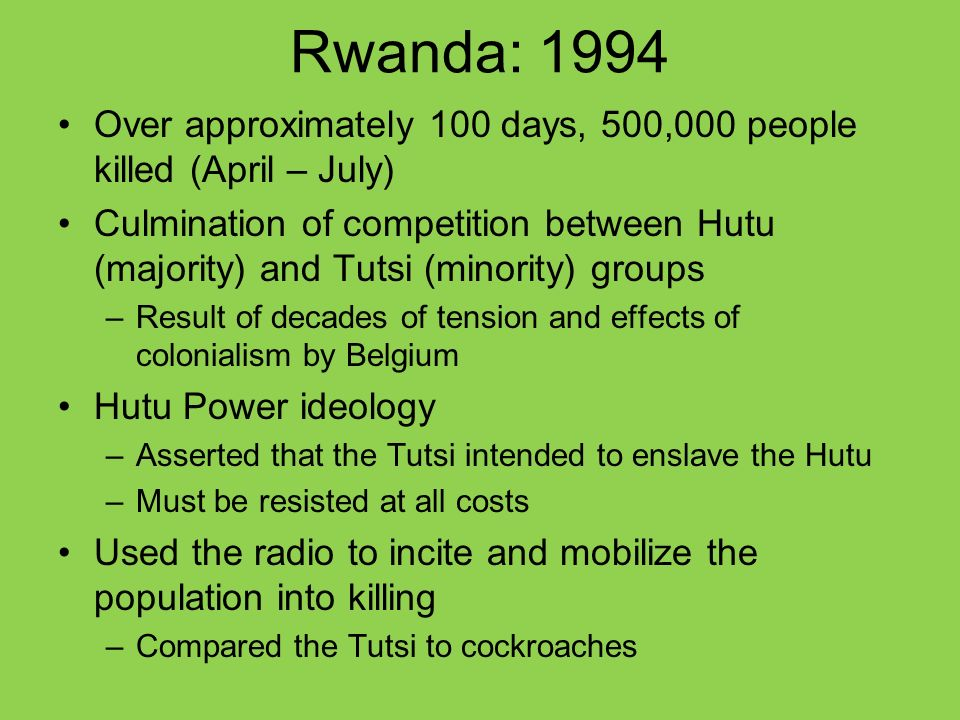 Rwanda: 1994 Over approximately 100 days, 500,000 people killed (April – July) Culmination of competition between Hutu (majority) and Tutsi (minority) groups –Result of decades of tension and effects of colonialism by Belgium Hutu Power ideology –Asserted that the Tutsi intended to enslave the Hutu –Must be resisted at all costs Used the radio to incite and mobilize the population into killing –Compared the Tutsi to cockroaches