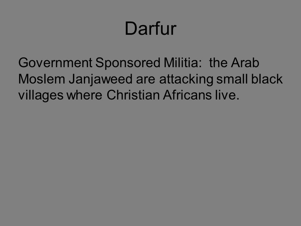 Darfur Government Sponsored Militia: the Arab Moslem Janjaweed are attacking small black villages where Christian Africans live.