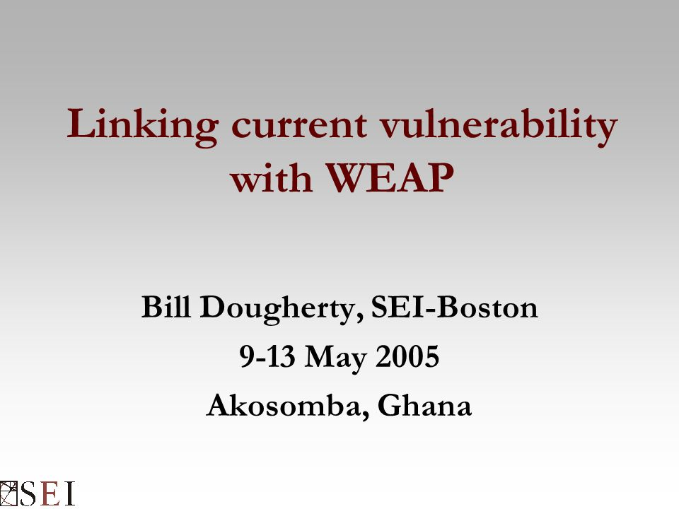 Linking current vulnerability with WEAP Bill Dougherty, SEI-Boston 9-13 May 2005 Akosomba, Ghana