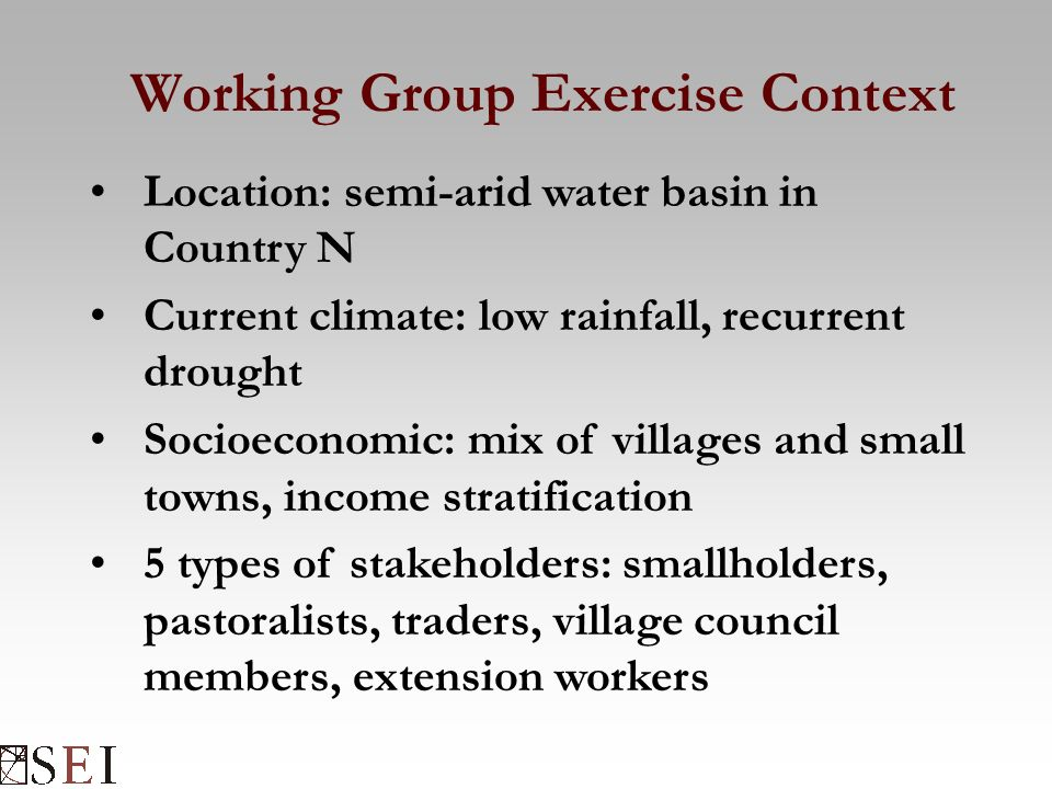 Working Group Exercise Context Location: semi-arid water basin in Country N Current climate: low rainfall, recurrent drought Socioeconomic: mix of villages and small towns, income stratification 5 types of stakeholders: smallholders, pastoralists, traders, village council members, extension workers