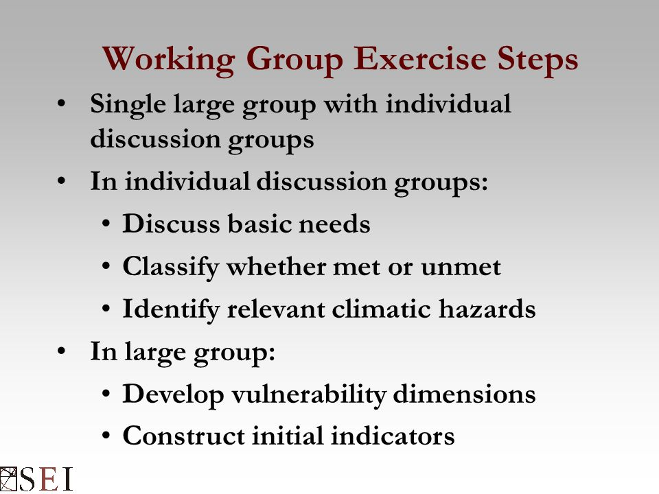 Working Group Exercise Steps Single large group with individual discussion groups In individual discussion groups: Discuss basic needs Classify whether met or unmet Identify relevant climatic hazards In large group: Develop vulnerability dimensions Construct initial indicators