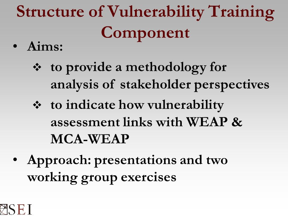 Structure of Vulnerability Training Component Aims:  to provide a methodology for analysis of stakeholder perspectives  to indicate how vulnerability assessment links with WEAP & MCA-WEAP Approach: presentations and two working group exercises