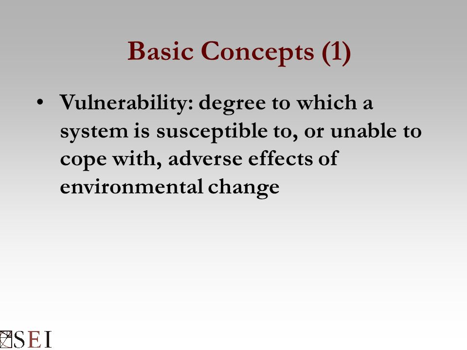 Basic Concepts (1) Vulnerability: degree to which a system is susceptible to, or unable to cope with, adverse effects of environmental change