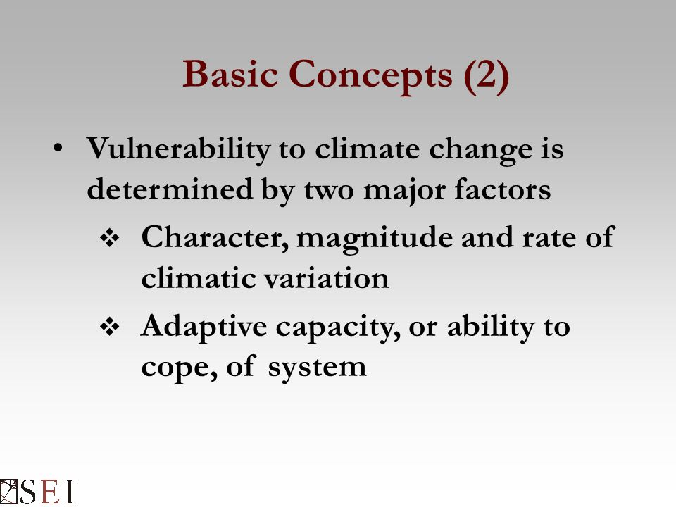 Basic Concepts (2) Vulnerability to climate change is determined by two major factors  Character, magnitude and rate of climatic variation  Adaptive capacity, or ability to cope, of system