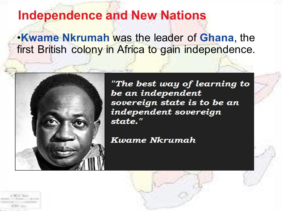 Kwame Nkrumah was the leader of Ghana, the first British colony in Africa to gain independence.