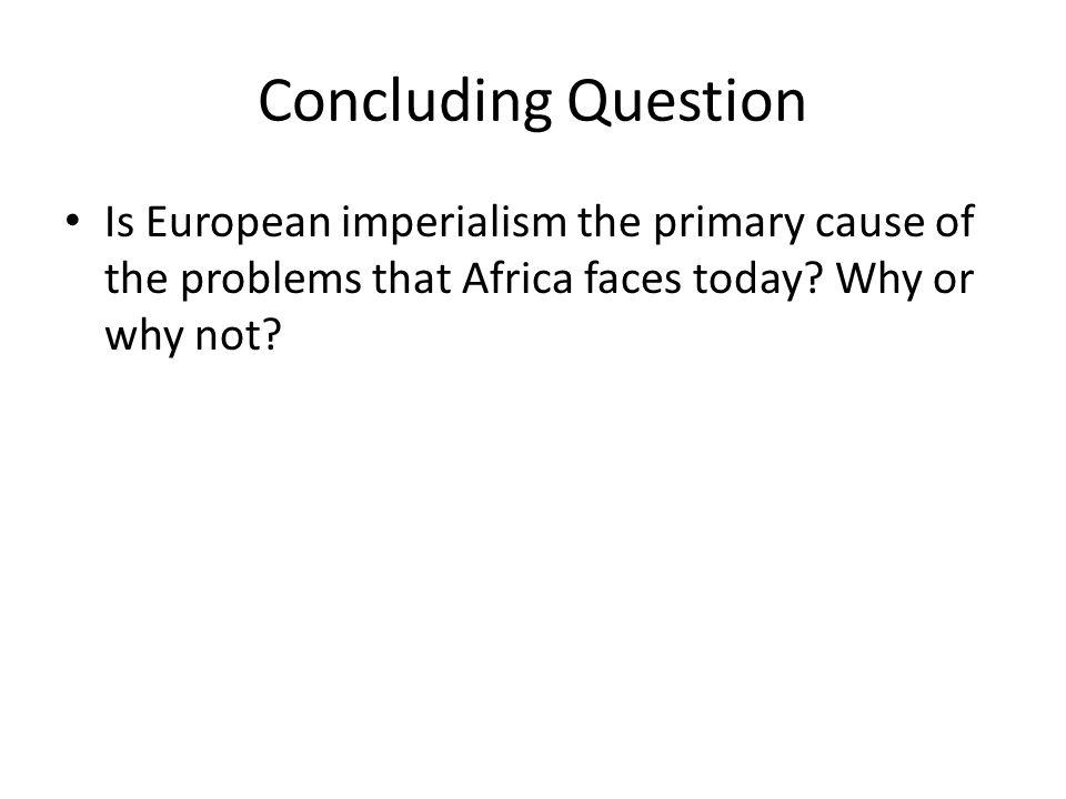 Concluding Question Is European imperialism the primary cause of the problems that Africa faces today.