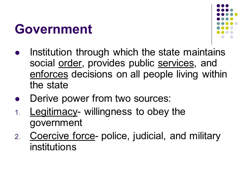 Government Institution through which the state maintains social order, provides public services, and enforces decisions on all people living within the state Derive power from two sources: 1.