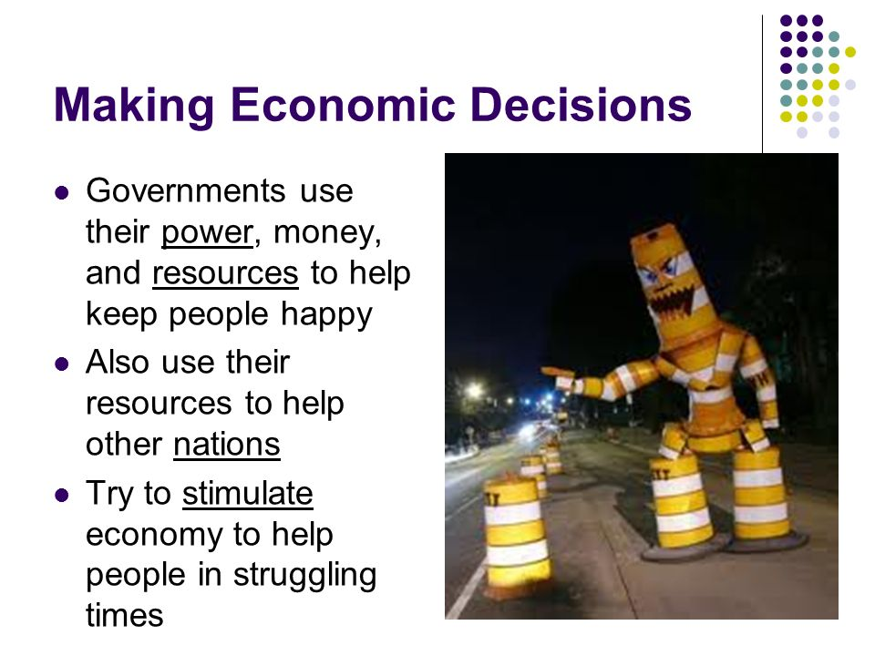 Making Economic Decisions Governments use their power, money, and resources to help keep people happy Also use their resources to help other nations Try to stimulate economy to help people in struggling times