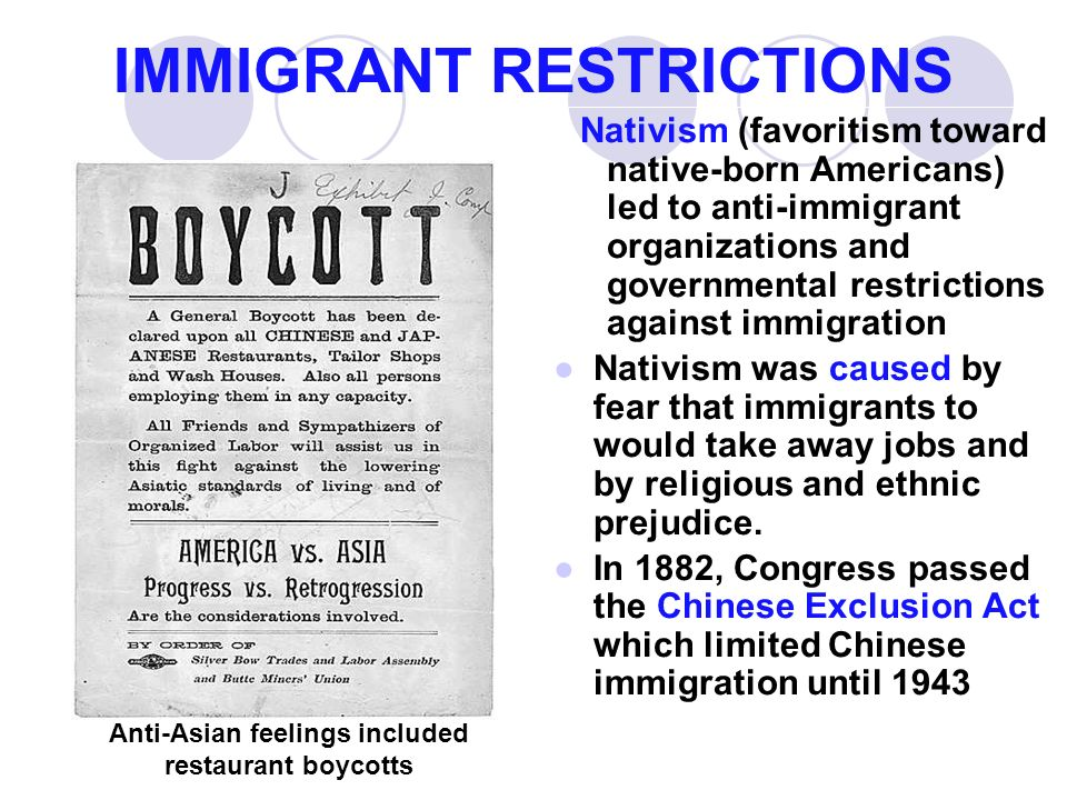 IMMIGRANT RESTRICTIONS Nativism (favoritism toward native-born Americans) led to anti-immigrant organizations and governmental restrictions against immigration ●Nativism was caused by fear that immigrants to would take away jobs and by religious and ethnic prejudice.