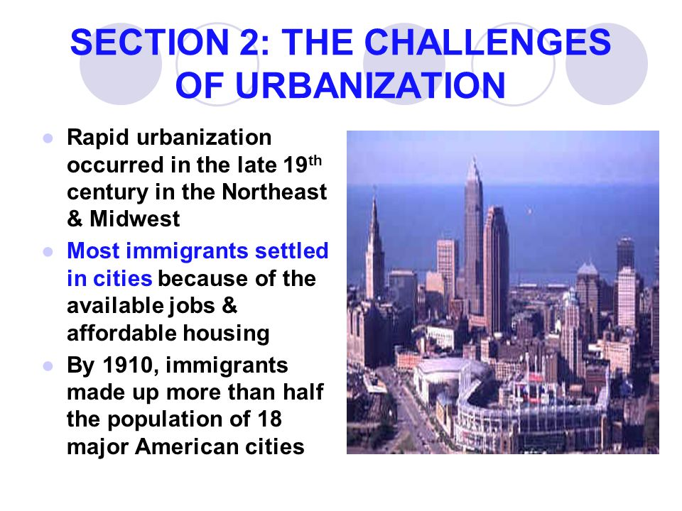 SECTION 2: THE CHALLENGES OF URBANIZATION ●Rapid urbanization occurred in the late 19 th century in the Northeast & Midwest ●Most immigrants settled in cities because of the available jobs & affordable housing ●By 1910, immigrants made up more than half the population of 18 major American cities