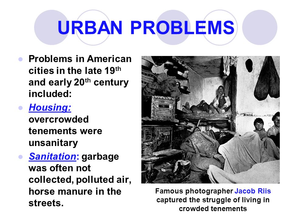 URBAN PROBLEMS ●Problems in American cities in the late 19 th and early 20 th century included: ●Housing: overcrowded tenements were unsanitary ●Sanitation: garbage was often not collected, polluted air, horse manure in the streets.