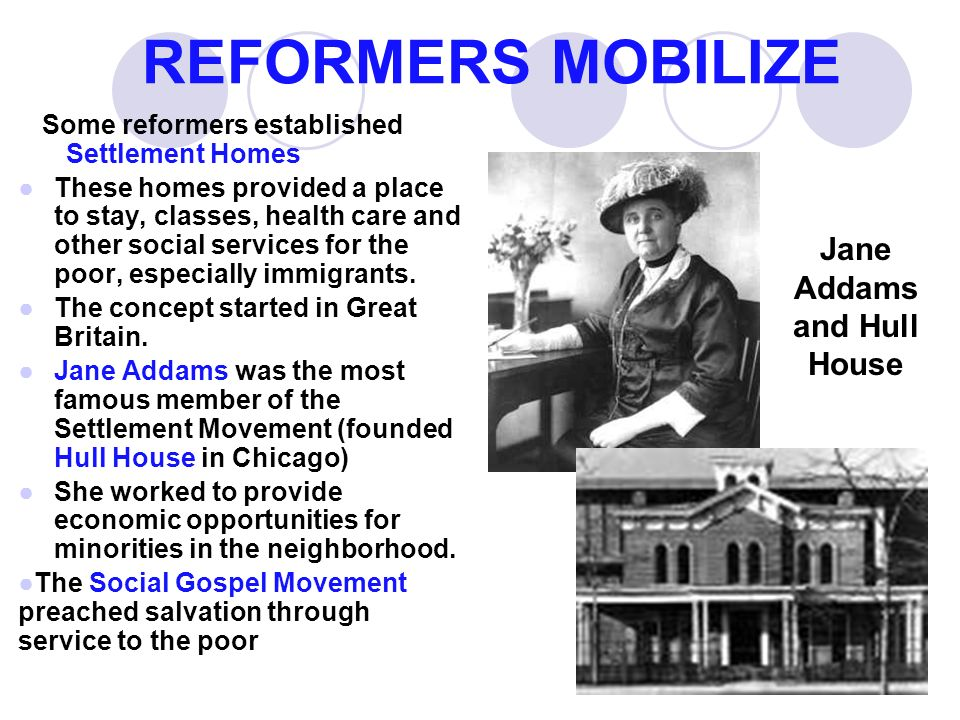 REFORMERS MOBILIZE Some reformers established Settlement Homes ●These homes provided a place to stay, classes, health care and other social services for the poor, especially immigrants.