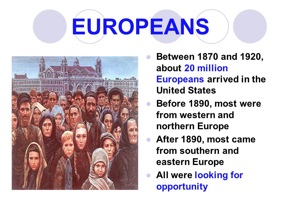 EUROPEANS ●Between 1870 and 1920, about 20 million Europeans arrived in the United States ●Before 1890, most were from western and northern Europe ●After 1890, most came from southern and eastern Europe ●All were looking for opportunity
