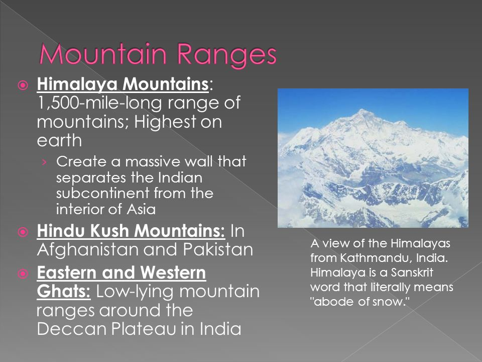  Himalaya Mountains : 1,500-mile-long range of mountains; Highest on earth › Create a massive wall that separates the Indian subcontinent from the interior of Asia  Hindu Kush Mountains: In Afghanistan and Pakistan  Eastern and Western Ghats: Low-lying mountain ranges around the Deccan Plateau in India A view of the Himalayas from Kathmandu, India.