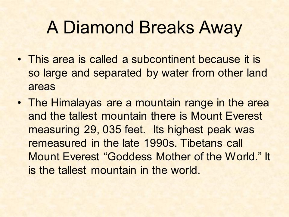 A Diamond Breaks Away This area is called a subcontinent because it is so large and separated by water from other land areas The Himalayas are a mountain range in the area and the tallest mountain there is Mount Everest measuring 29, 035 feet.