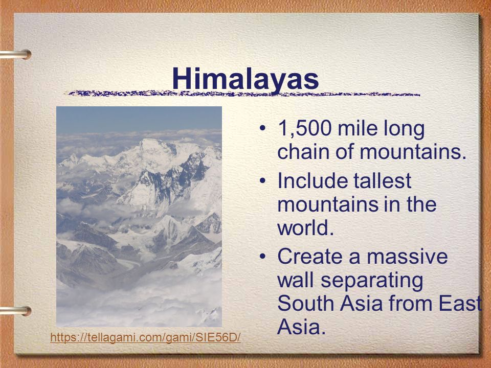 Himalayas 1,500 mile long chain of mountains. Include tallest mountains in the world.