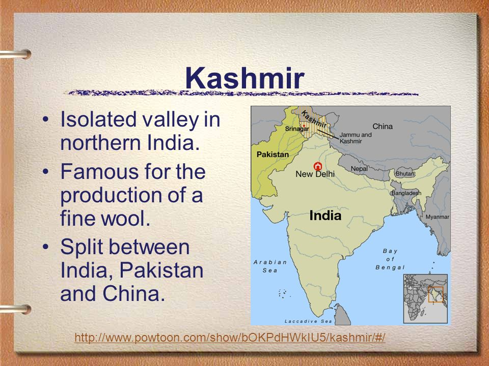 Kashmir Isolated valley in northern India. Famous for the production of a fine wool.