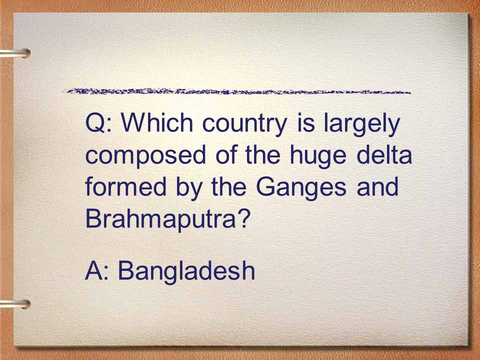 Q: Which country is largely composed of the huge delta formed by the Ganges and Brahmaputra.