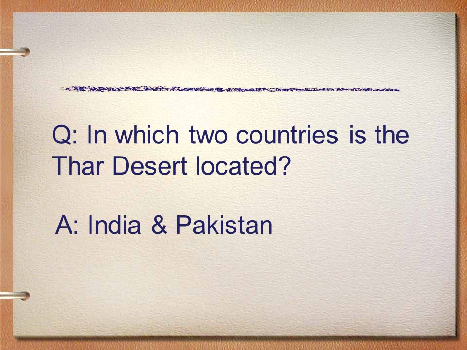Q: In which two countries is the Thar Desert located A: India & Pakistan
