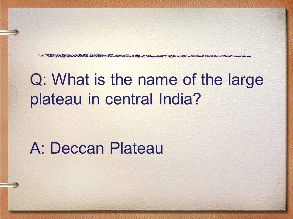 Q: What is the name of the large plateau in central India A: Deccan Plateau