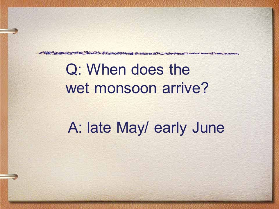 Q: When does the wet monsoon arrive A: late May/ early June
