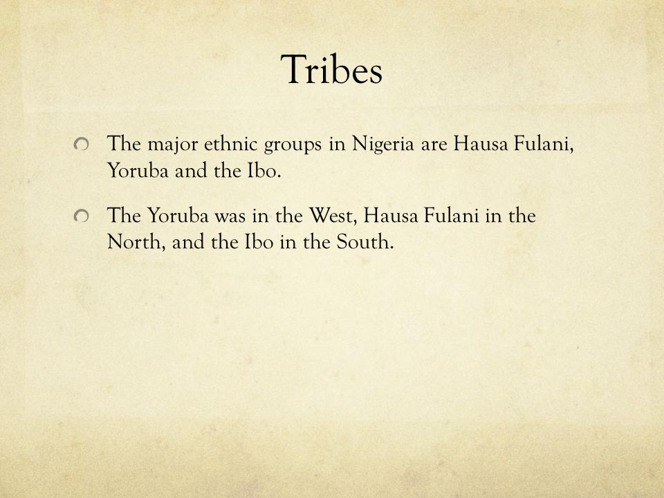 Tribes The major ethnic groups in Nigeria are Hausa Fulani, Yoruba and the Ibo.