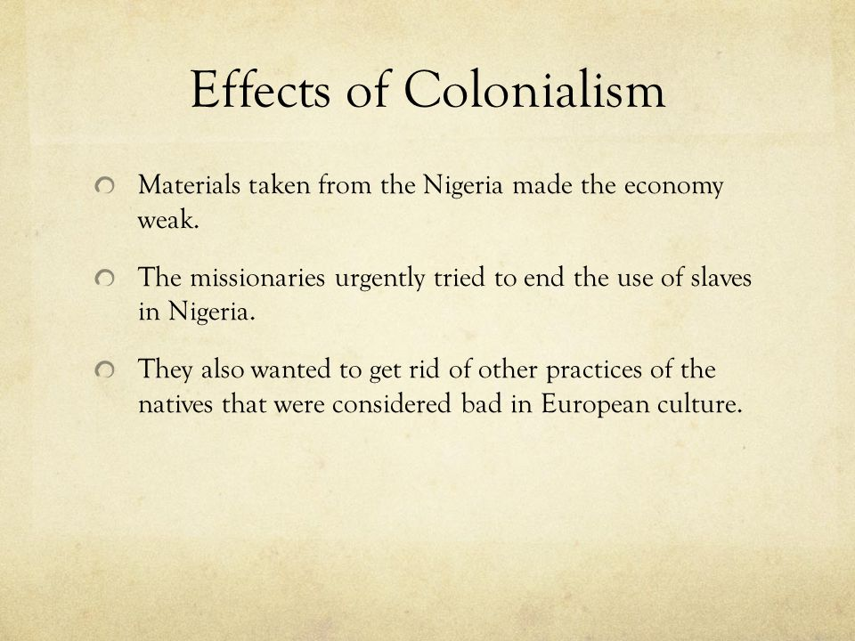 Effects of Colonialism Materials taken from the Nigeria made the economy weak.