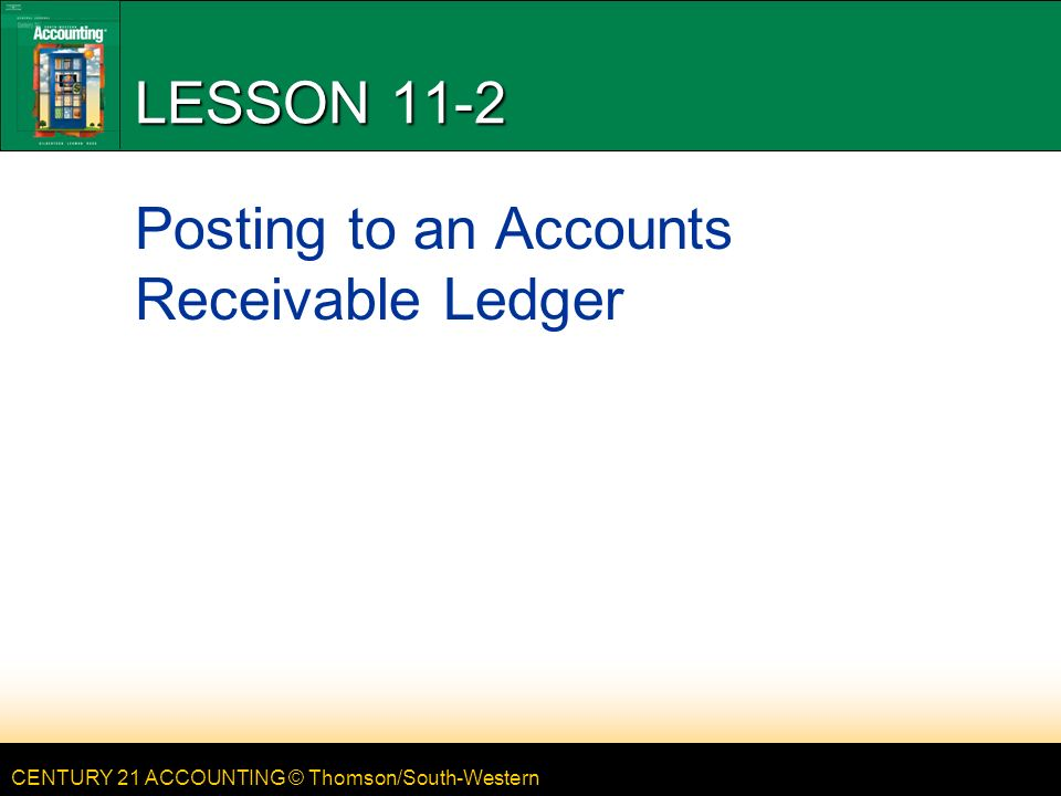 CENTURY 21 ACCOUNTING © Thomson/South-Western LESSON 11-2 Posting to an Accounts Receivable Ledger