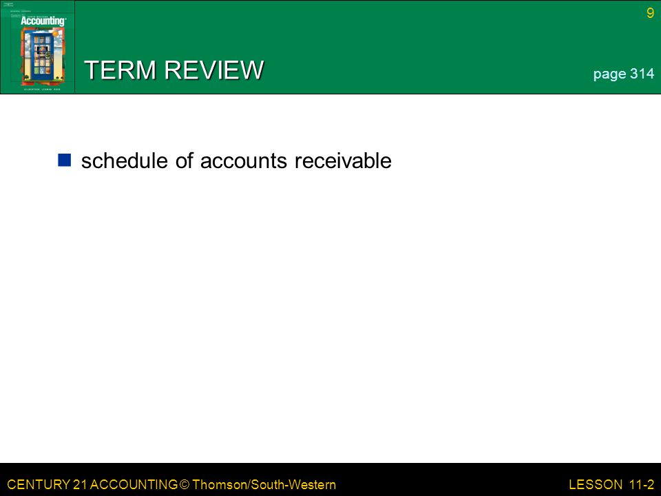 CENTURY 21 ACCOUNTING © Thomson/South-Western 9 LESSON 11-2 TERM REVIEW schedule of accounts receivable page 314