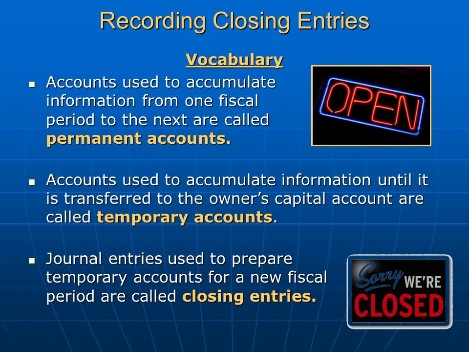 Recording Closing Entries Vocabulary Accounts used to accumulate information from one fiscal period to the next are called permanent accounts.