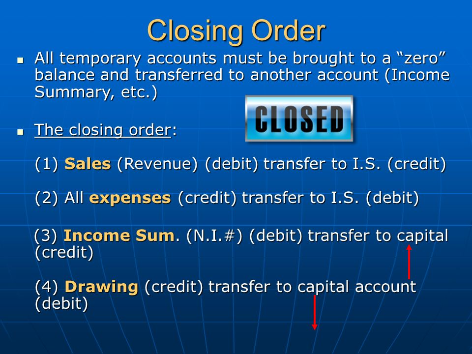 Closing Order All temporary accounts must be brought to a zero balance and transferred to another account (Income Summary, etc.) All temporary accounts must be brought to a zero balance and transferred to another account (Income Summary, etc.) The closing order: (1) Sales (Revenue) (debit) transfer to I.S.