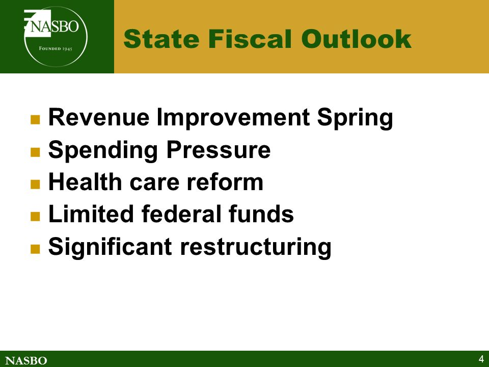 NASBO 4 State Fiscal Outlook Revenue Improvement Spring Spending Pressure Health care reform Limited federal funds Significant restructuring