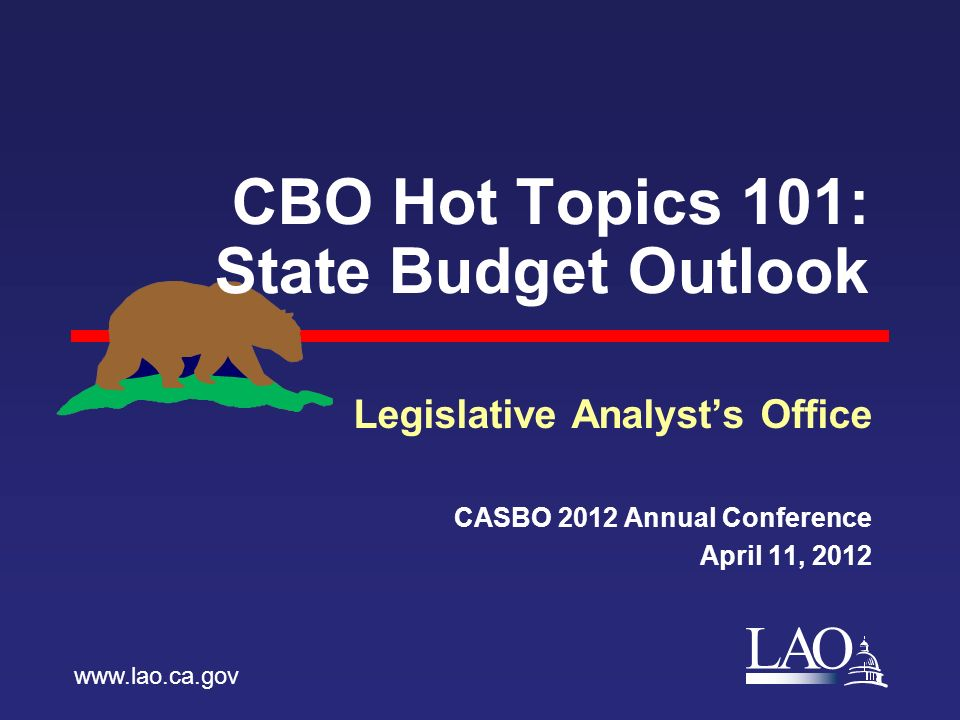 LAO CBO Hot Topics 101: State Budget Outlook Legislative Analyst's Office CASBO 2012 Annual Conference April 11,