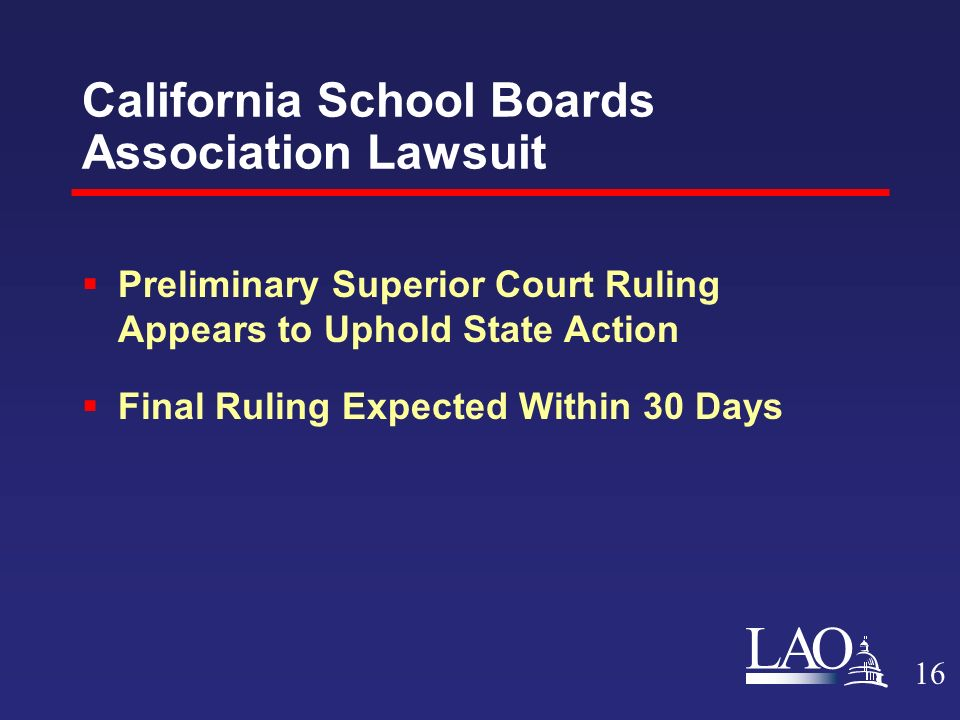 LAO California School Boards Association Lawsuit  Preliminary Superior Court Ruling Appears to Uphold State Action  Final Ruling Expected Within 30 Days 16