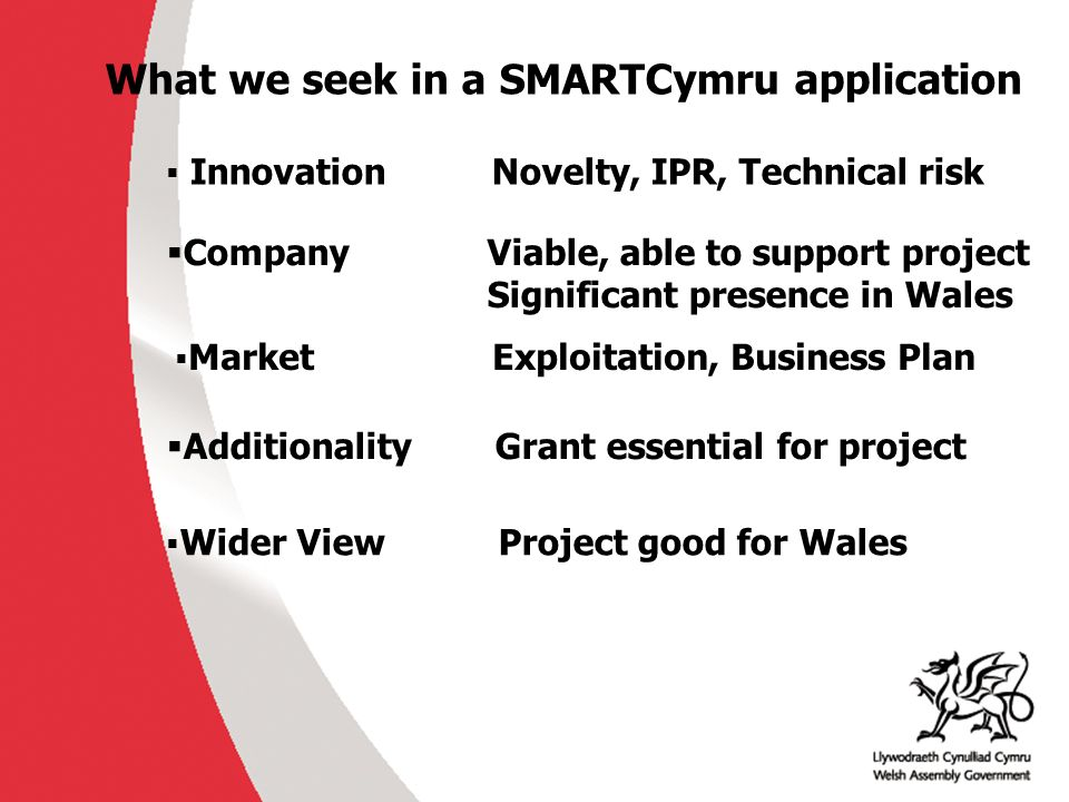 What we seek in a SMARTCymru application  Innovation Novelty, IPR, Technical risk  CompanyViable, able to support project Significant presence in Wales  Market Exploitation, Business Plan  Additionality Grant essential for project  Wider View Project good for Wales