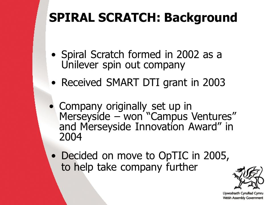 SPIRAL SCRATCH: Background Spiral Scratch formed in 2002 as a Unilever spin out company Company originally set up in Merseyside – won Campus Ventures and Merseyside Innovation Award in 2004 Received SMART DTI grant in 2003 Decided on move to OpTIC in 2005, to help take company further