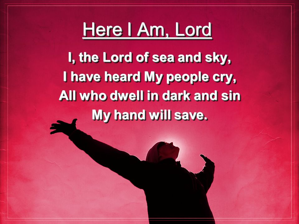 Here I Am, Lord I, the Lord of sea and sky, I have heard My people