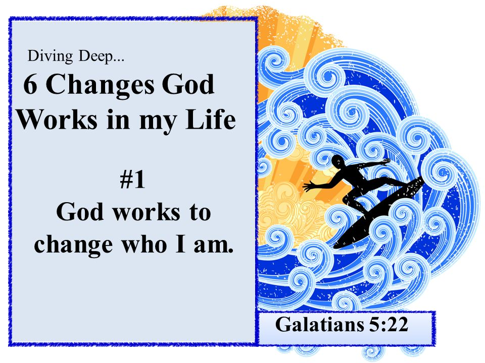Diving Deep... 6 Changes God Works in my Life #1 God works to change who I am. Galatians 5:22